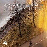 Kenny Wheeler - John Taylor_On The Way To Two_Cam Jazz_2015