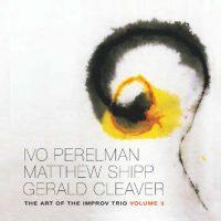 ivo-perelman-matthew-shipp-gerald-cleaver_the-art-of-the-improv-trio-volume-3_leo-records_2016